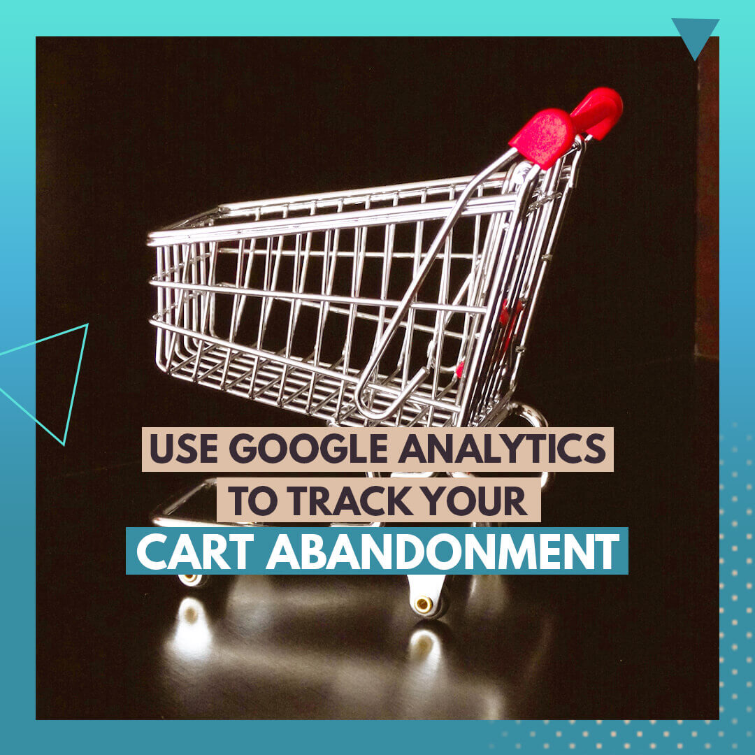 Use Google Analytics to track your cart abandonment