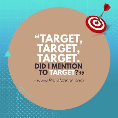 Target, Target, Target. Did I mention to target?
