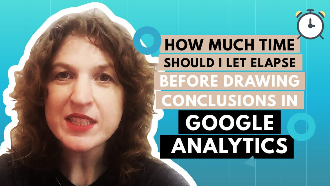 [Video] How Much Time Should I Let Elapse Before Drawing Conclusions In Google Analytics?