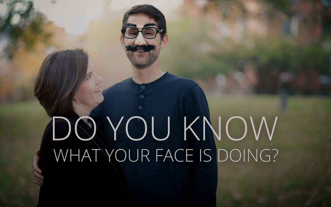 Do you know what your face is doing?