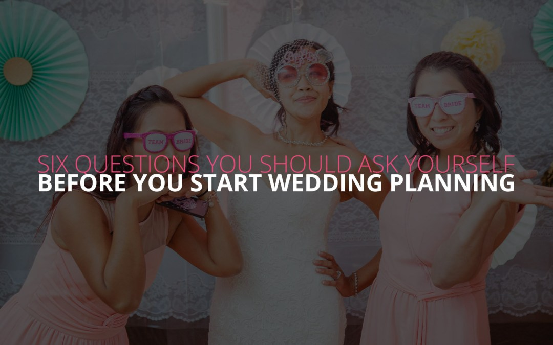 Six Questions You Should Ask Yourself Before You Start Wedding Planning