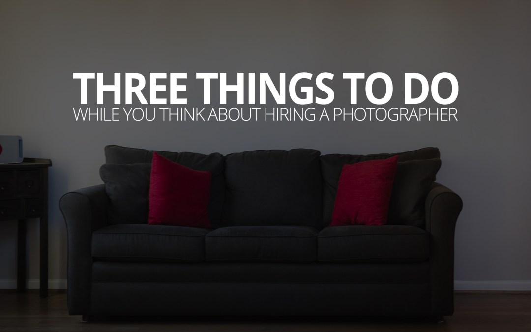 Three Things to Do While You Think About Hiring a Photographer