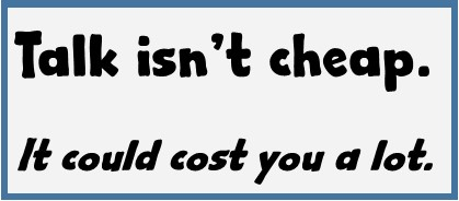 Talk isn't cheap. It could cost you.