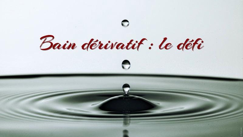 bain dérivatif le défi