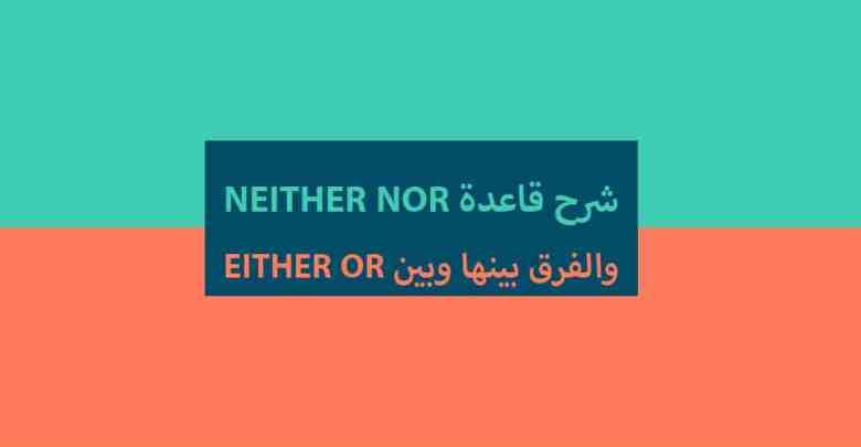 شرح قاعدة neither nor والفرق بينها وبين either or