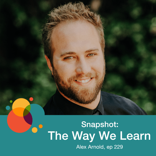 Episode 229: Snapshot: The Way We Learn – Alex Arnold