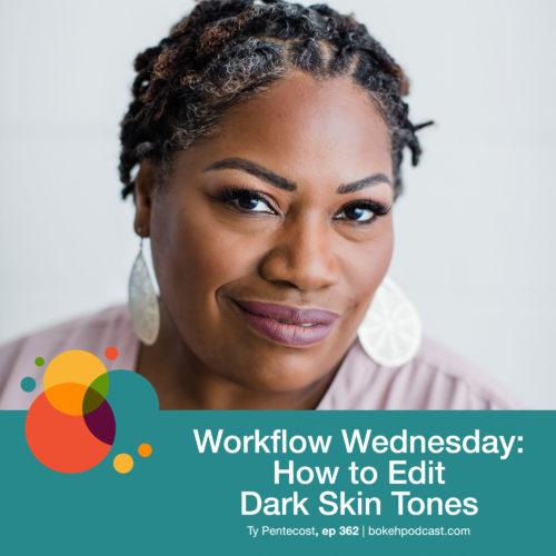 Episode 362: Workflow Wednesday: How to Edit Dark Skin Tones – Ty Pentecost, Nathan, Haylee, Heather, and Rich