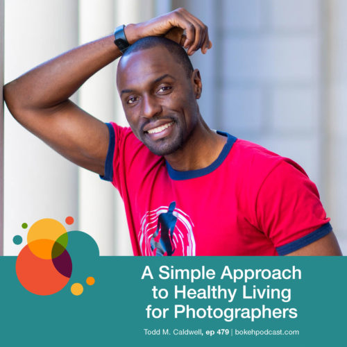 Episode 479: A Simple Approach to Healthy Living for Photographers – Todd M. Caldwell