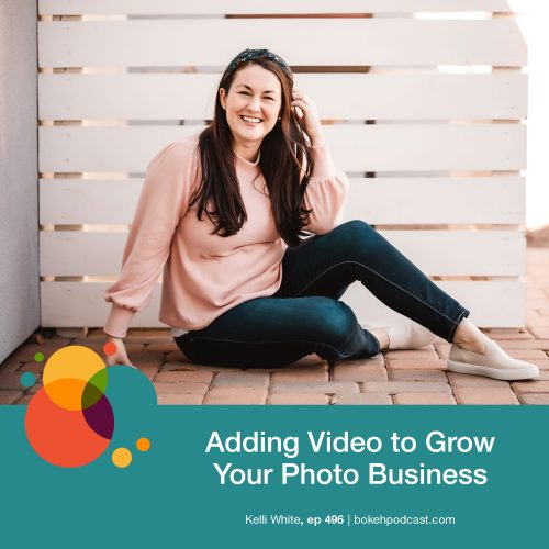 Episode 496: Adding Video to Grow Your Photo Business – Kelli White