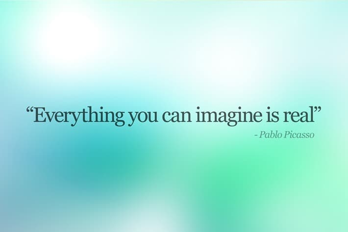 Everything you can image is real - Pablo Picasso