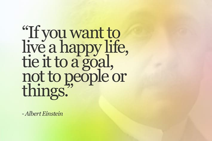 If you want to live a happy life, tie it to a goal, not people or things. - Albert Einstein