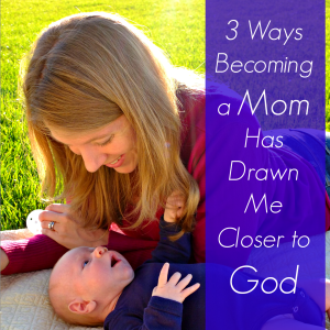 3 Ways Becoming a Mom Has Drawn Me Closer to God