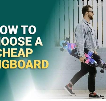 How To Choose a Cheap Longboard?