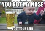 Funny Beer Memes You Got My Nose I Got Your Beer