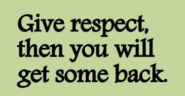 Respect Sayings  give respect then you will get some back