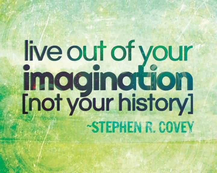 Imagination sayings live out of your imagination not your history