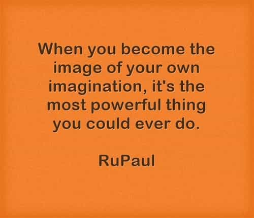 when you become the image of your own imagination, it;s the most powerful thing you could ever do.