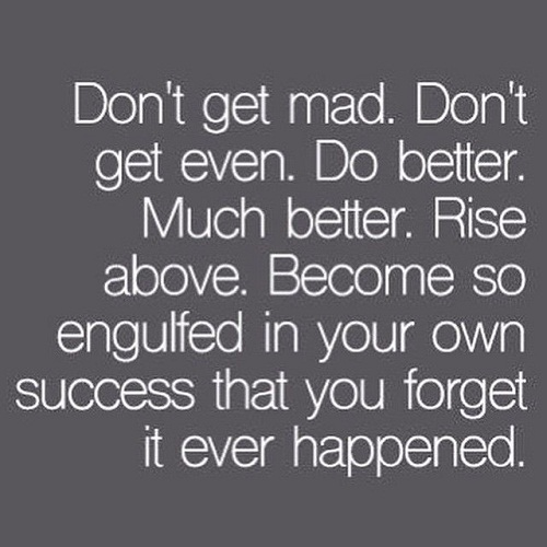 Amazing Quotes don't get mad, don't get even. do better. much better