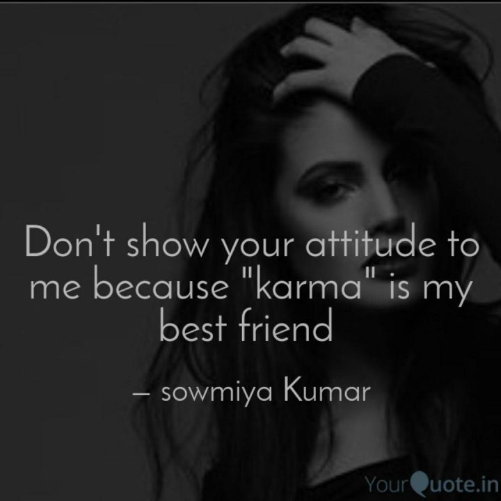 Attitude Quotes don't show your attitude to me because karma is my best friend