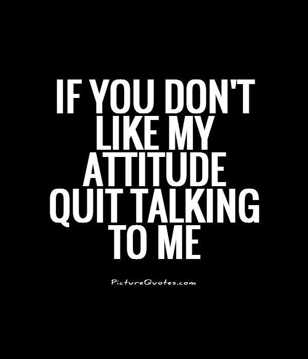 Attitude Quotes if you don't like my attitude quit talking to me.
