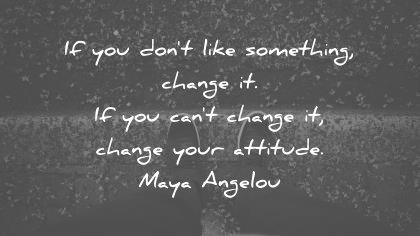 Attitude Quotes if you don't like something change it. if you can't change it, change your attitude