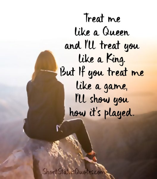 Attitude Quotes treat me like a queen and i'll treat you like a king. but if you treat me like a game i'll show you how it's played.
