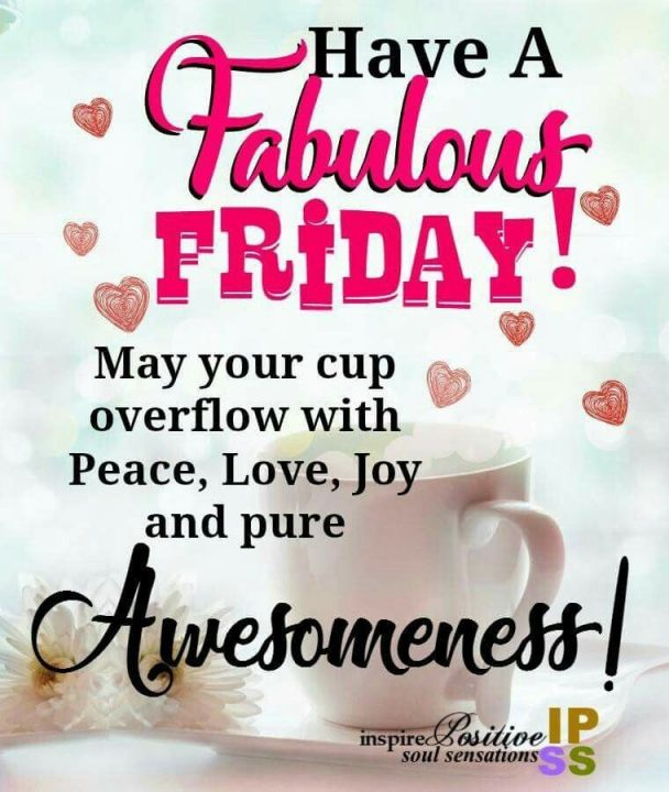 Friday Quotes have a fabulous friday may your cup overflow with peace love, joy and pure awesomes