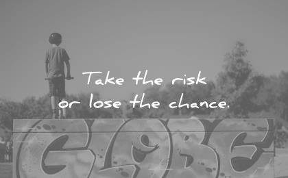 Short Quotes take the risk or lose the chance.