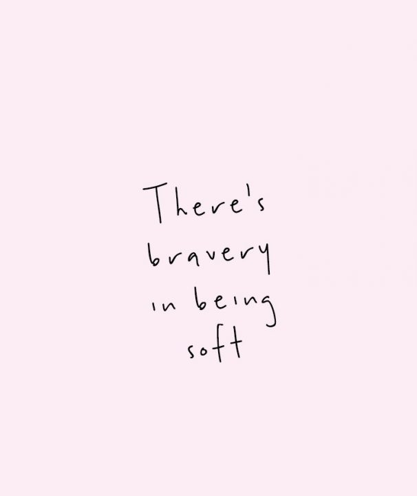 Short Quotes there's bravery in being soft