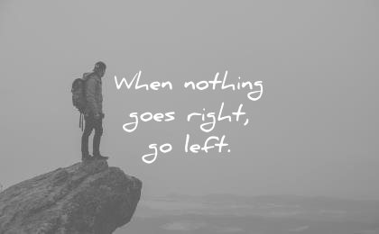 Short Quotes when nothing goes right go left.