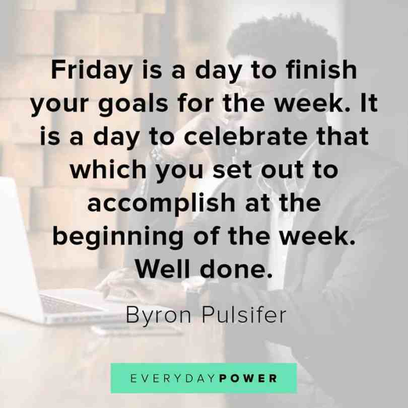 friday is a day to finish your goals for the week. it is a day to celebrate that which you set out to accomplish at the beginning of the week well done. Friday Quotes