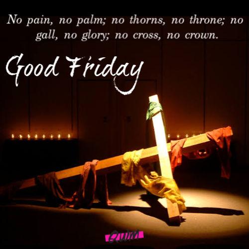no pain, no plam; no thorns, no throne; no gall, no glory; no cross, no crown good friday