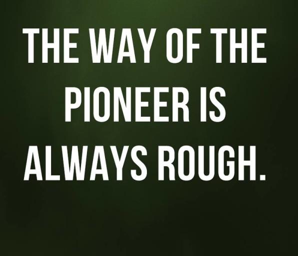Pioneer Sayings the way of the pioneer is always rough
