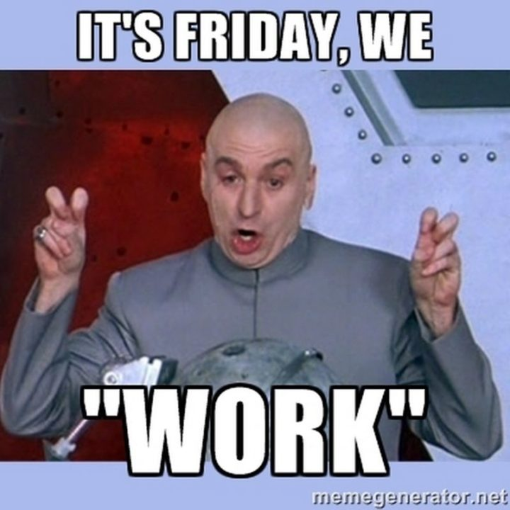 it's friday, we work