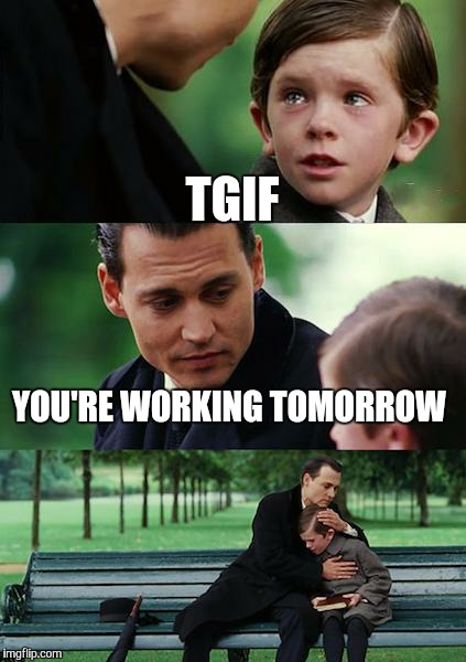 tgif you're working tomorrow