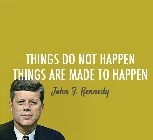 John F. Kennedy Quotes things do not happen things are made to happen