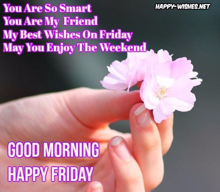 you are so smart you are my friend my best wishes on friday