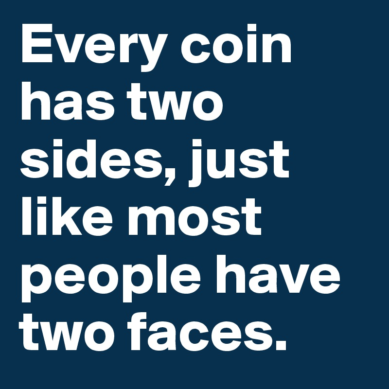 Every coin has two sides, just like most people have two faces.