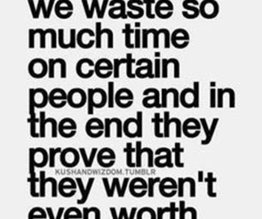 We waste so much time on certain people and in the