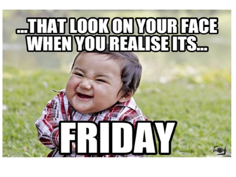 that look on your face when you realise its... friday