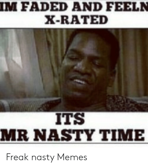 Great freak nasty memes i'm faded and feeln x rated it's mr nasty time