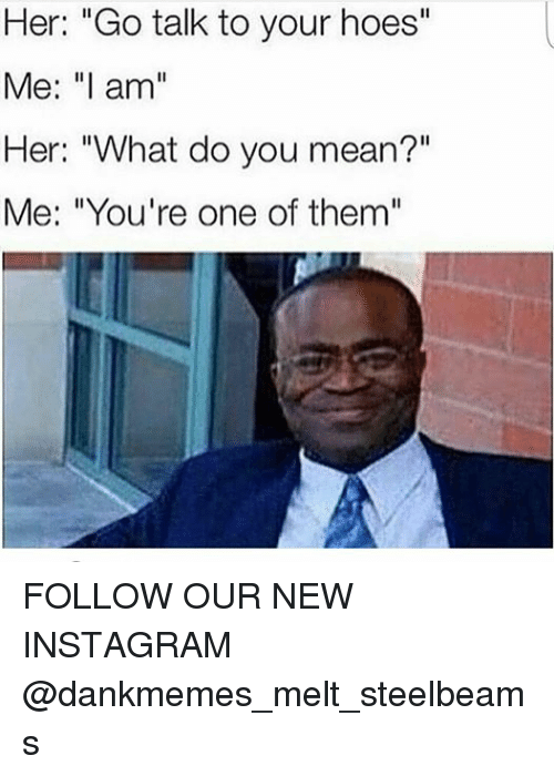 dank memes instagram her go talk to your hoes