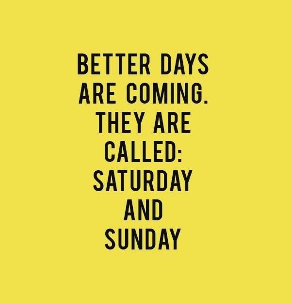friday sayings better days are coming they are called