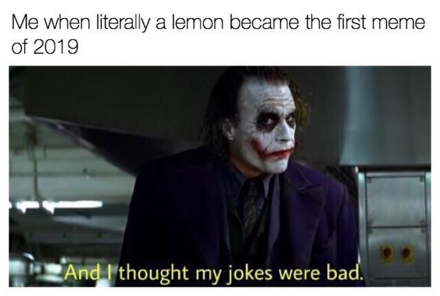 funny dank memes me whaen literally a leamon becaome