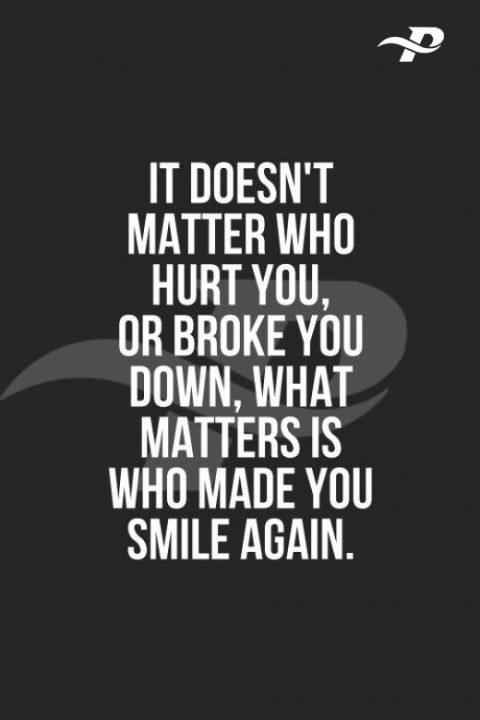 it doesn't matter who hurt you, or broke you down, what matters is who made you smile again.