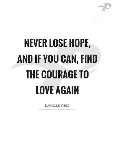 never lose hope and if you can, find the courage to love again.