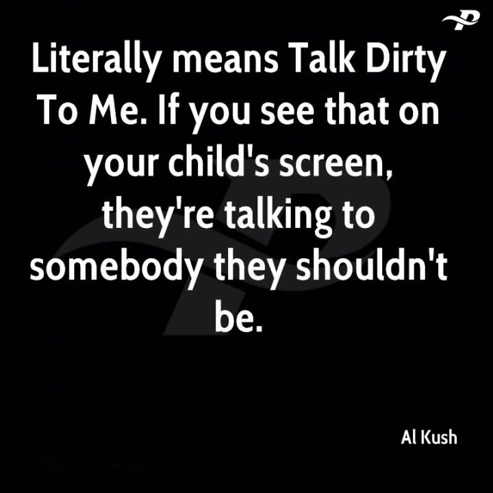 dirty talks quotes literrally means talk dirty to me. if you see that on your child's screen, they're talking to somebody they shouldn't be