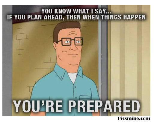 hank hill quotes you know what i say... if you plan ahead, then when things happen you're prepared.