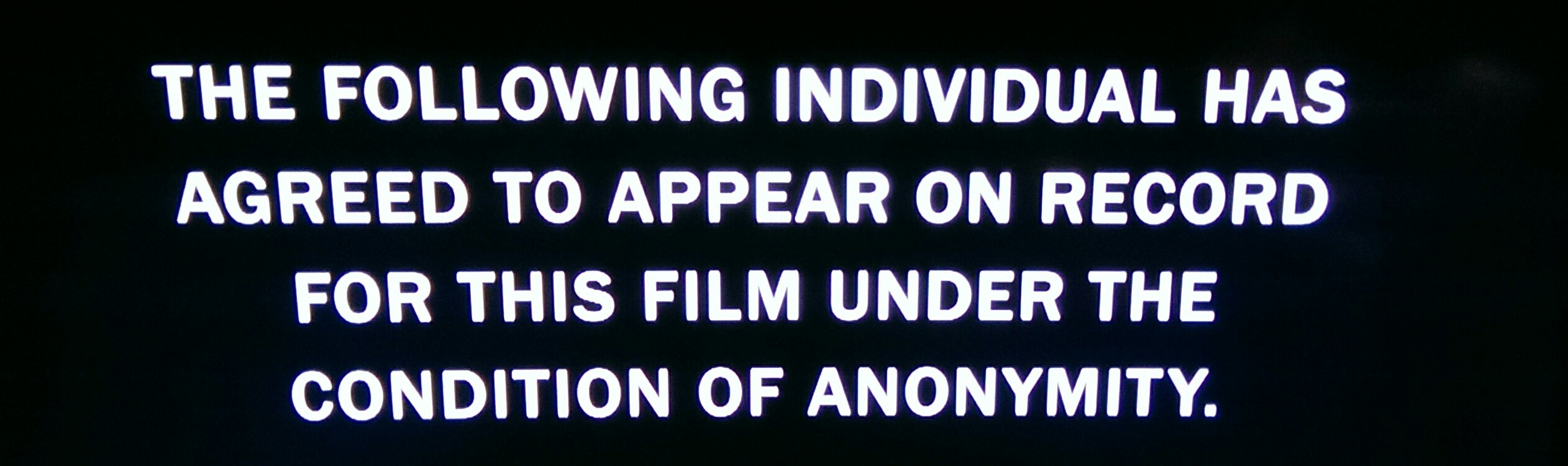 """Image with the text """"The following individual has agreed to appear on record for this film under the condition of anonymity"""""""