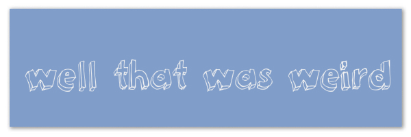 "Image of a blue banner with text ""well that was weird"""
